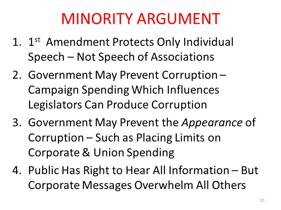 MINORITY ARGUMENT 1.1 st Amendment Protects Only Individual Speech – Not Speech of Associations 2.Government May Prevent Corruption – Campaign Spendin