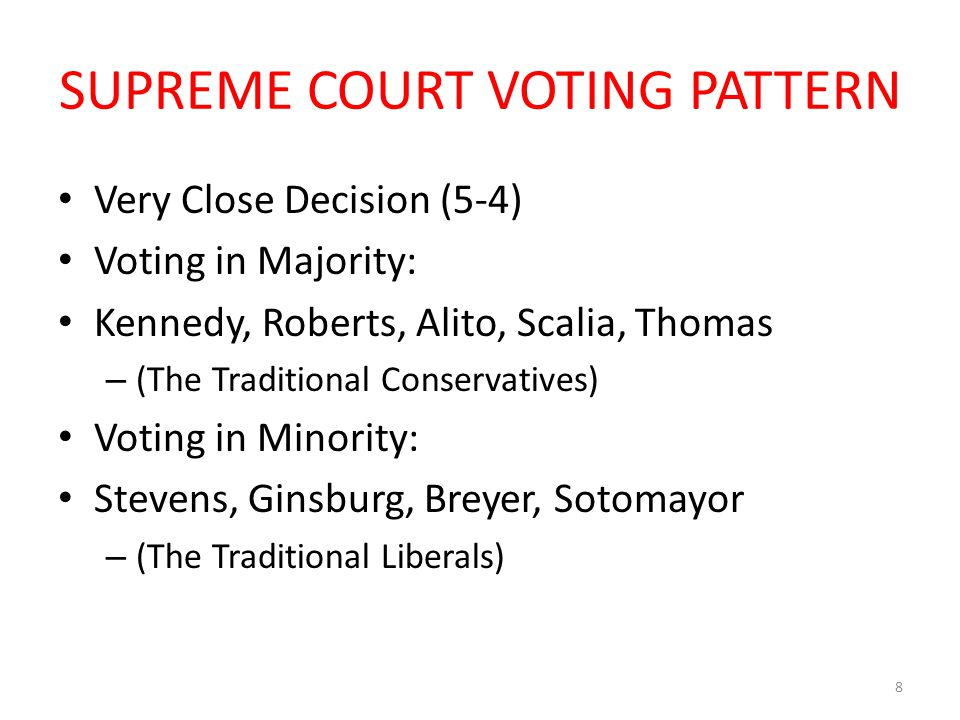 SUPREME COURT VOTING PATTERN Very Close Decision (5-4) Voting in Majority: Kennedy, Roberts, Alito, Scalia, Thomas – (The Traditional Conservatives) V
