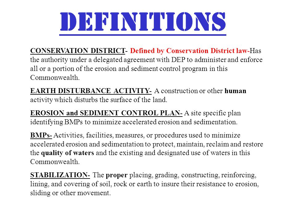DEFINITIONS CONSERVATION DISTRICT- Defined by Conservation District law-Has the authority under a delegated agreement with DEP to administer and enforce all or a portion of the erosion and sediment control program in this Commonwealth.