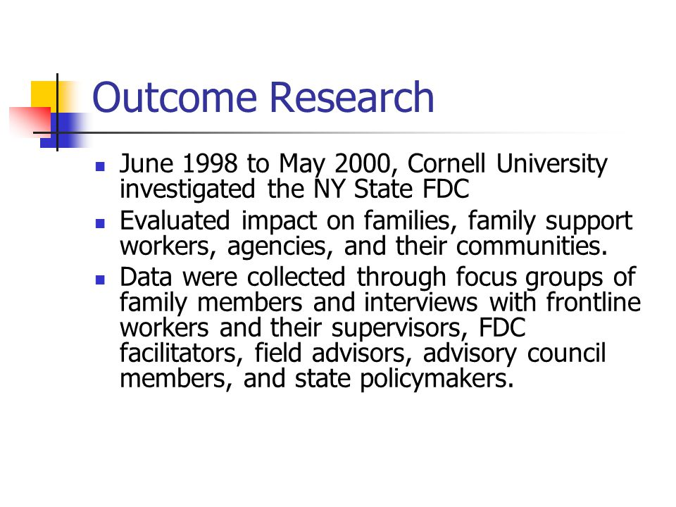 Outcome Research June 1998 to May 2000, Cornell University investigated the NY State FDC Evaluated impact on families, family support workers, agencies, and their communities.