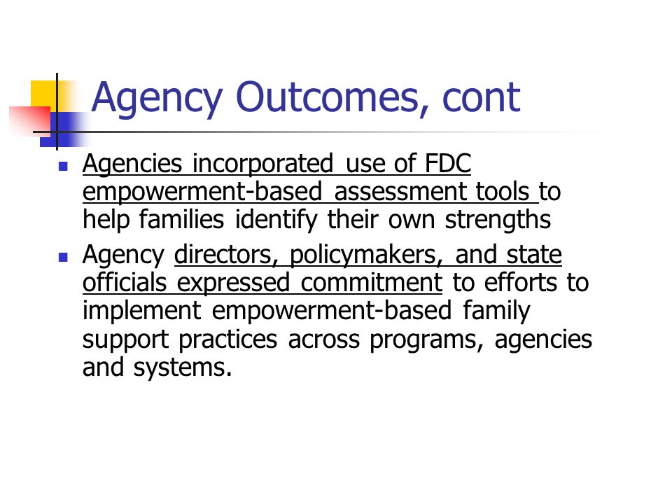 Agency Outcomes, cont Agencies incorporated use of FDC empowerment-based assessment tools to help families identify their own strengths Agency directors, policymakers, and state officials expressed commitment to efforts to implement empowerment-based family support practices across programs, agencies and systems.