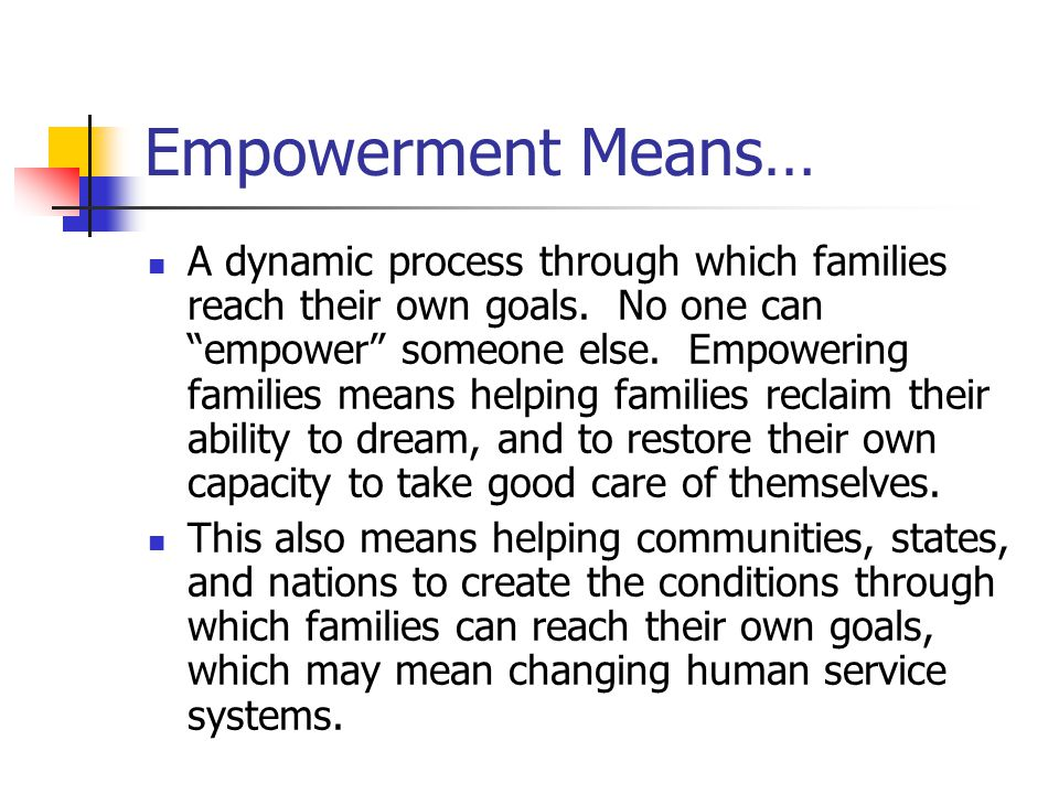 Empowerment Means… A dynamic process through which families reach their own goals.