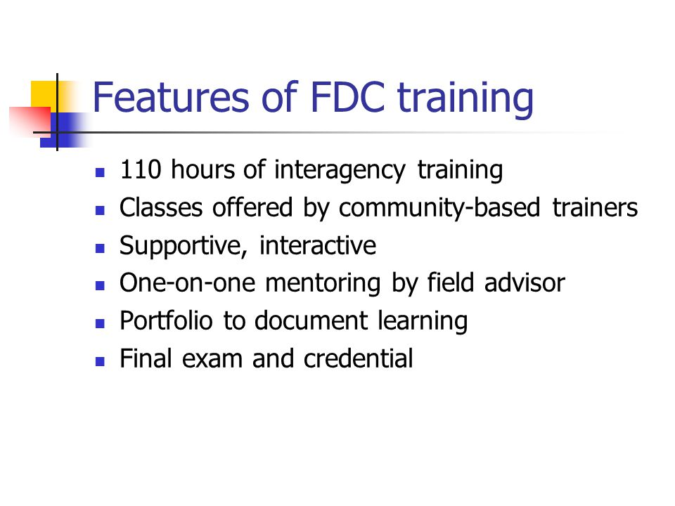 Features of FDC training 110 hours of interagency training Classes offered by community-based trainers Supportive, interactive One-on-one mentoring by field advisor Portfolio to document learning Final exam and credential