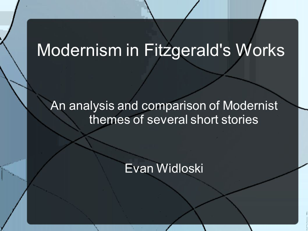 Modernism in Fitzgerald s Works An analysis and comparison of Modernist themes of several short stories Evan Widloski