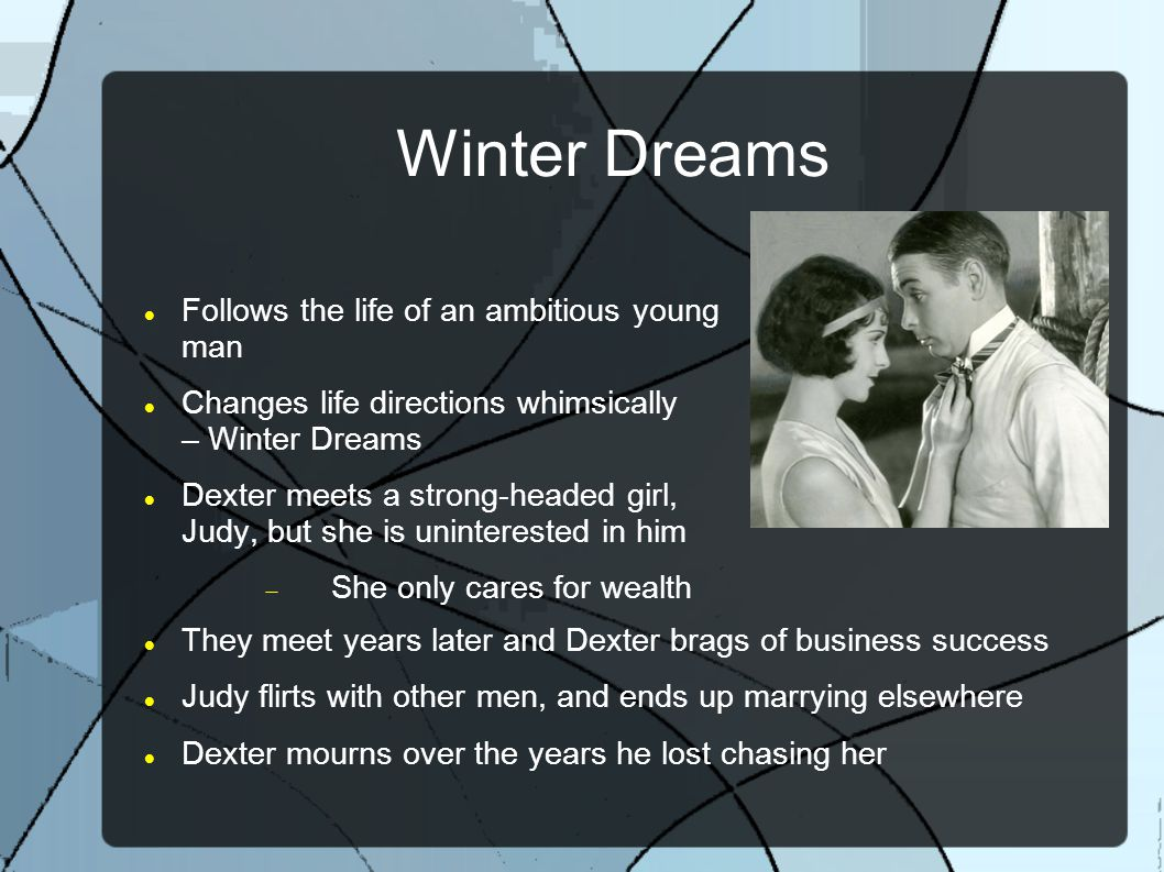 Winter Dreams Follows the life of an ambitious young man Changes life directions whimsically – Winter Dreams Dexter meets a strong-headed girl, Judy, but she is uninterested in him  She only cares for wealth They meet years later and Dexter brags of business success Judy flirts with other men, and ends up marrying elsewhere Dexter mourns over the years he lost chasing her