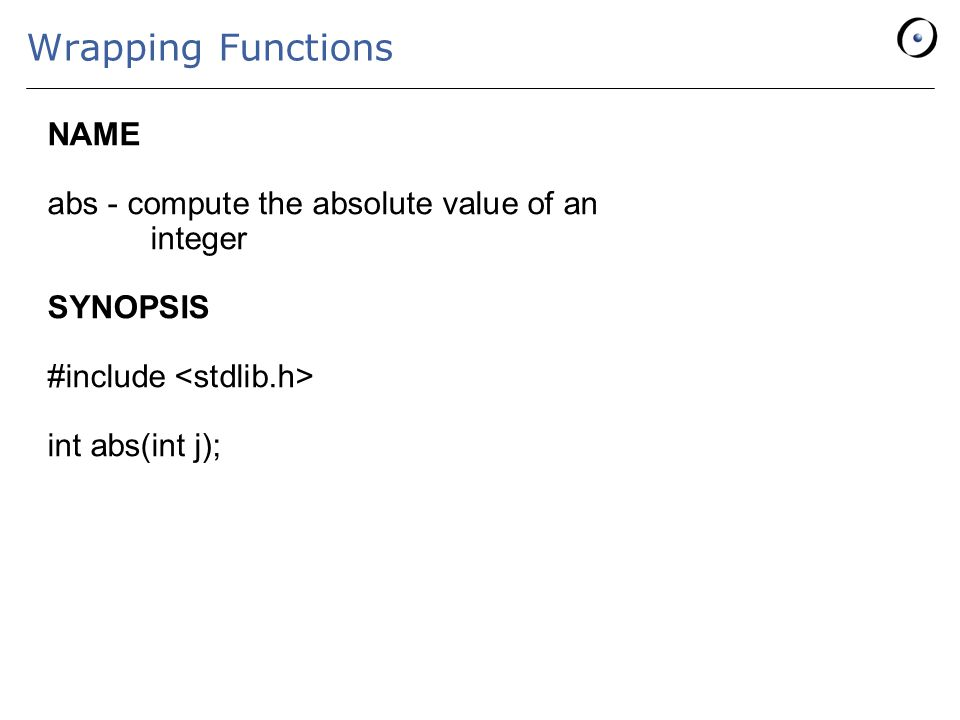 Wrapping Functions NAME abs - compute the absolute value of an integer SYNOPSIS #include int abs(int j);
