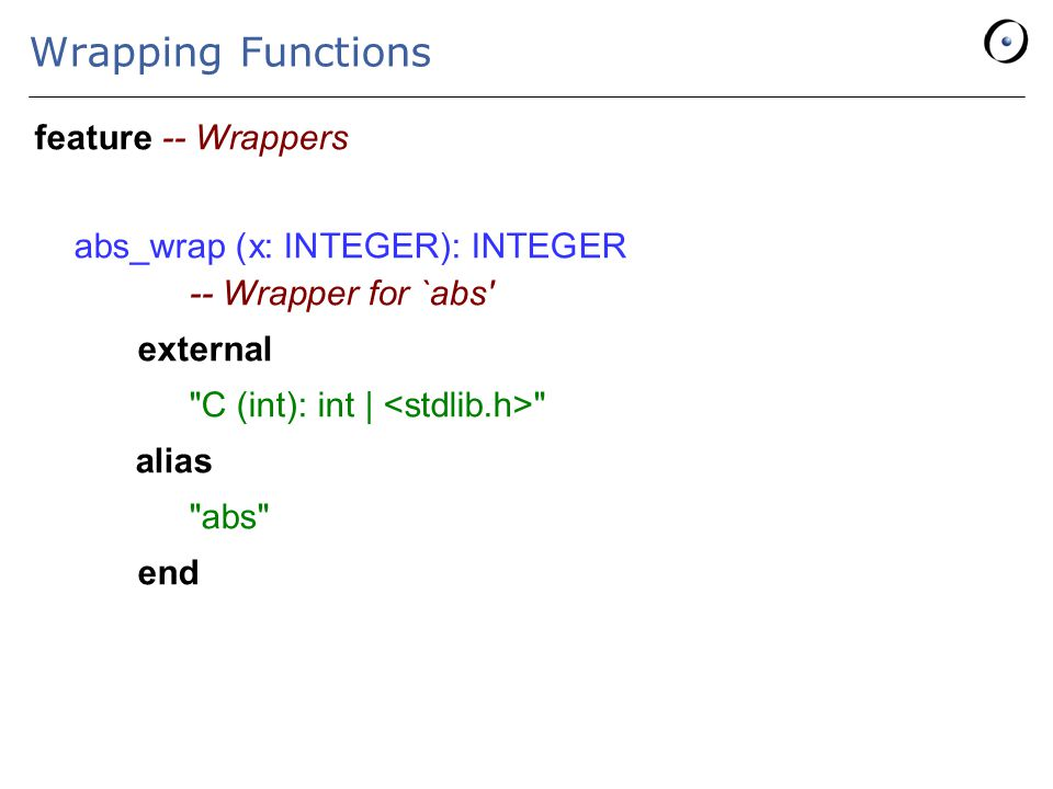 Wrapping Functions feature -- Wrappers abs_wrap (x: INTEGER): INTEGER -- Wrapper for `abs external C (int): int | alias abs end