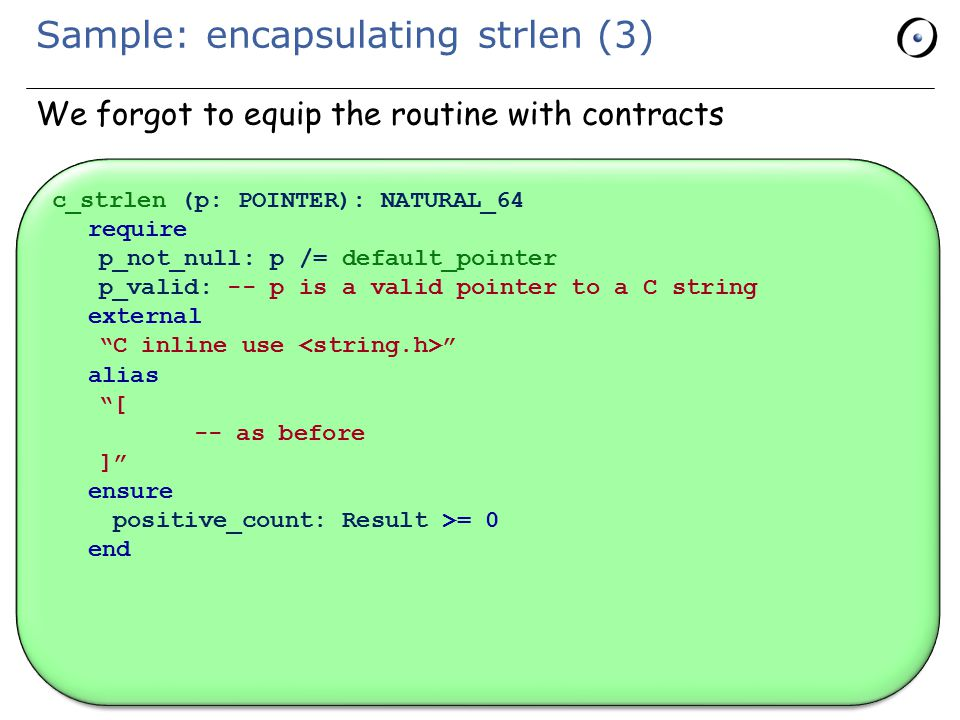 Sample: encapsulating strlen (3) We forgot to equip the routine with contracts c_strlen (p: POINTER): NATURAL_64 require p_not_null: p /= default_pointer p_valid: -- p is a valid pointer to a C string external C inline use alias [ -- as before ] ensure positive_count: Result >= 0 end