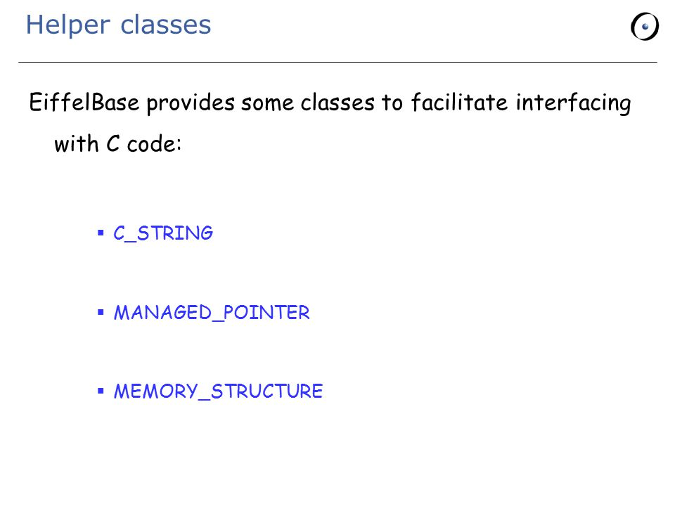 Helper classes EiffelBase provides some classes to facilitate interfacing with C code:  C_STRING  MANAGED_POINTER  MEMORY_STRUCTURE