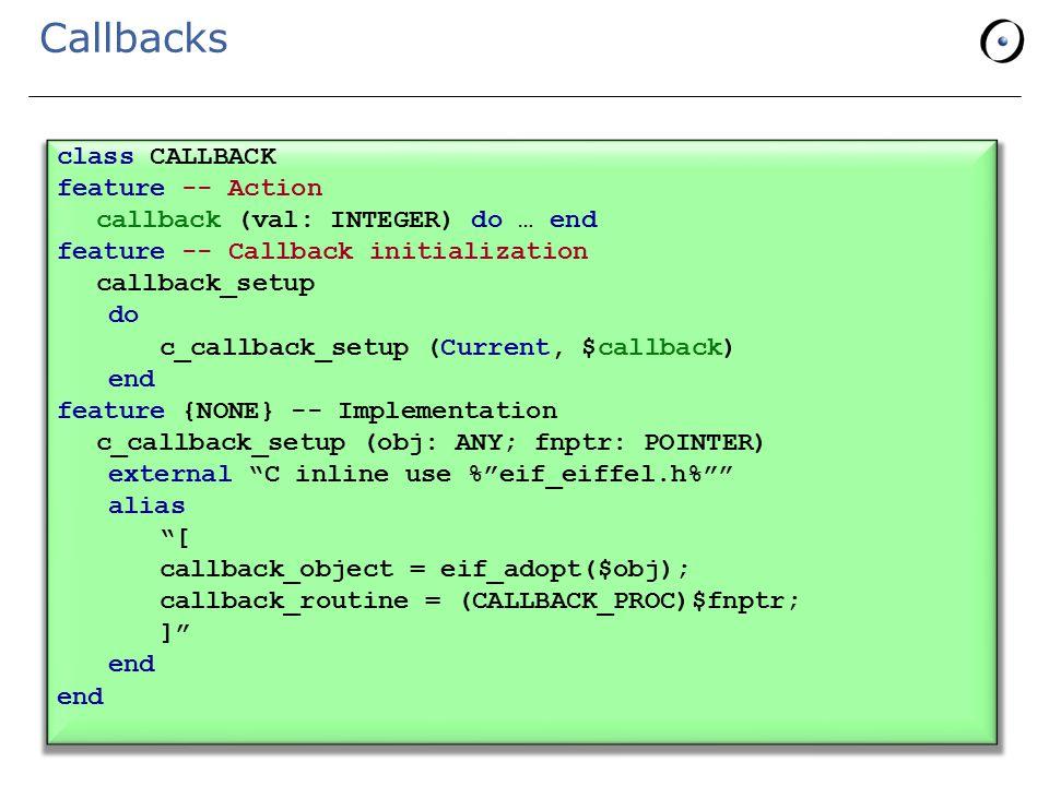 Callbacks class CALLBACK feature -- Action callback (val: INTEGER) do … end feature -- Callback initialization callback_setup do c_callback_setup (Current, $callback) end feature {NONE} -- Implementation c_callback_setup (obj: ANY; fnptr: POINTER) external C inline use % eif_eiffel.h% alias [ callback_object = eif_adopt($obj); callback_routine = (CALLBACK_PROC)$fnptr; ] end