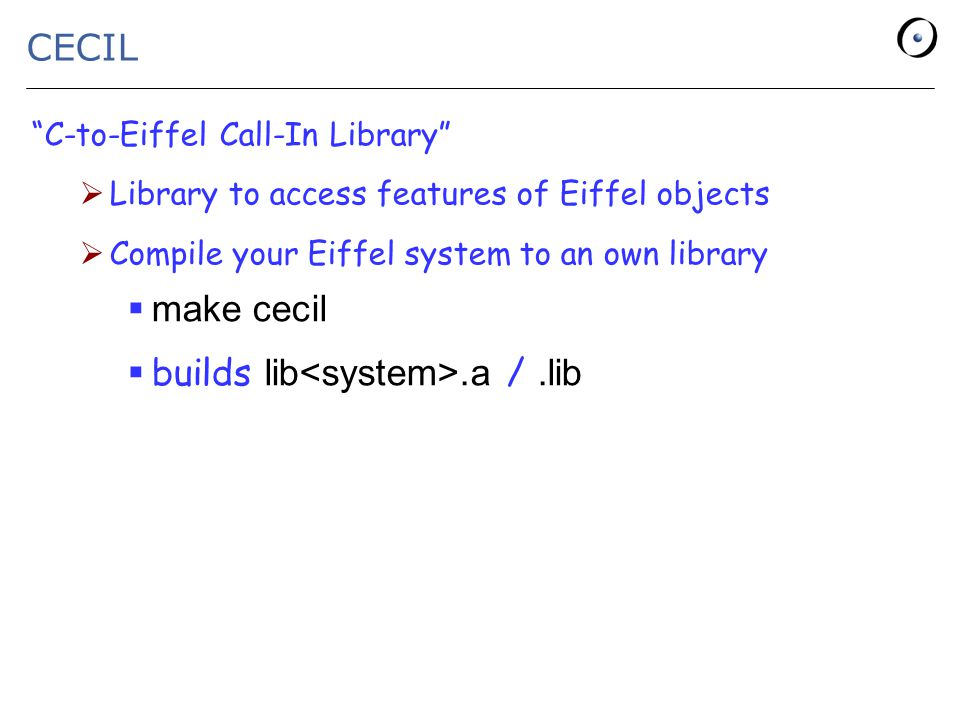CECIL C-to-Eiffel Call-In Library  Library to access features of Eiffel objects  Compile your Eiffel system to an own library  make cecil  builds lib.a /.lib