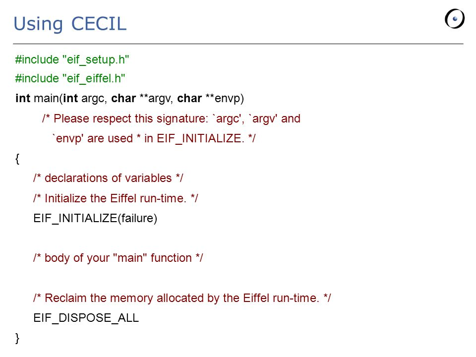 Using CECIL #include eif_setup.h #include eif_eiffel.h int main(int argc, char **argv, char **envp) /* Please respect this signature: `argc , `argv and `envp are used * in EIF_INITIALIZE.