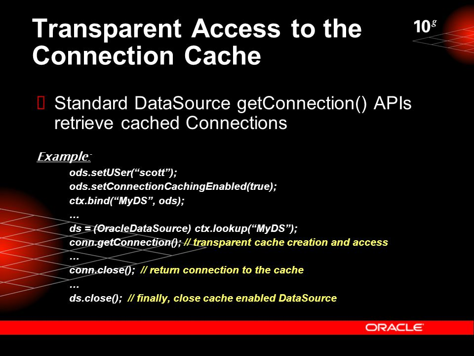 Transparent Access to the Connection Cache  Standard DataSource getConnection() APIs retrieve cached Connections Example: ods.setUSer( scott ); ods.setConnectionCachingEnabled(true); ctx.bind( MyDS , ods); … ds = (OracleDataSource) ctx.lookup( MyDS ); conn.getConnection(); // transparent cache creation and access … conn.close(); // return connection to the cache … ds.close(); // finally, close cache enabled DataSource