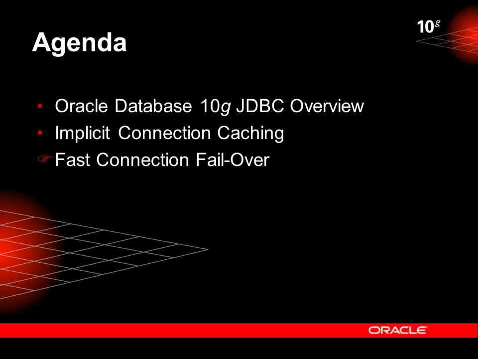 Agenda Oracle Database 10g JDBC Overview Implicit Connection Caching  Fast Connection Fail-Over