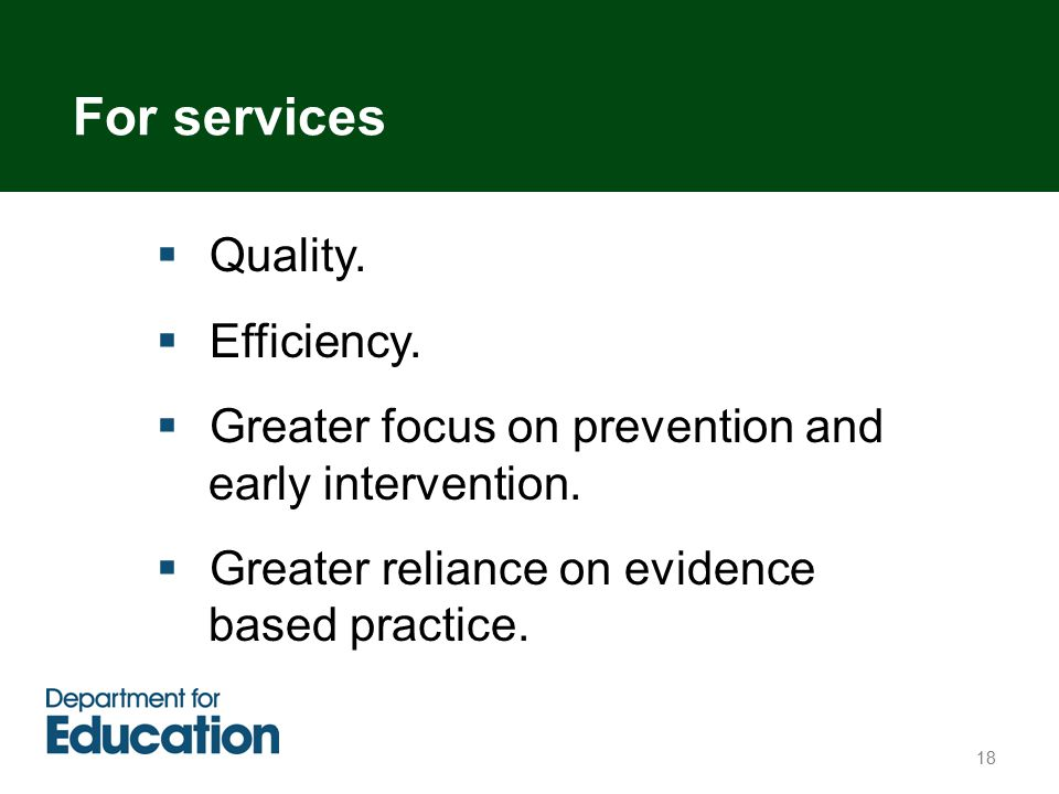 18  Quality.  Efficiency.  Greater focus on prevention and early intervention.