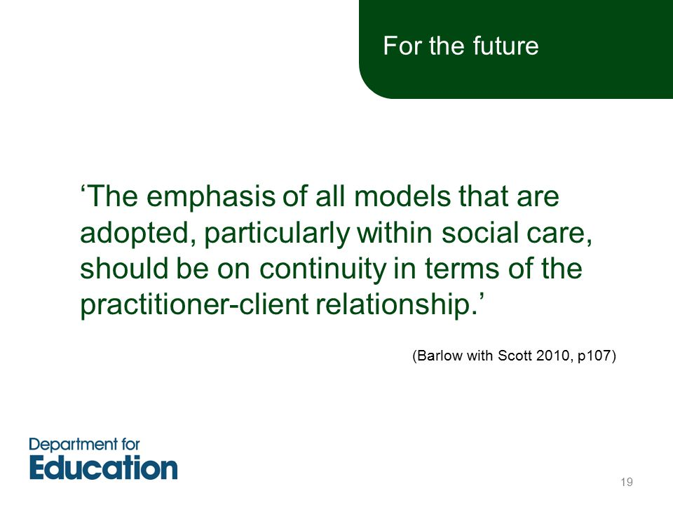 'The emphasis of all models that are adopted, particularly within social care, should be on continuity in terms of the practitioner-client relationship.' (Barlow with Scott 2010, p107) For the future 19
