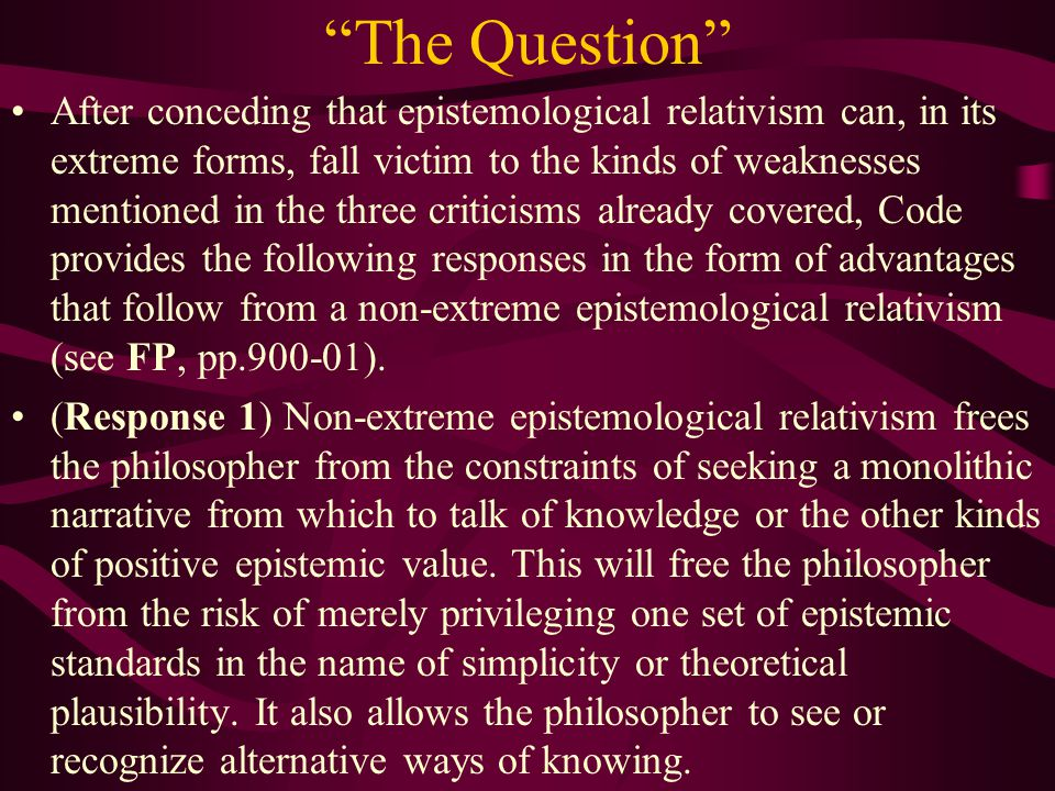 The Question After conceding that epistemological relativism can, in its extreme forms, fall victim to the kinds of weaknesses mentioned in the three criticisms already covered, Code provides the following responses in the form of advantages that follow from a non-extreme epistemological relativism (see FP, pp.900-01).