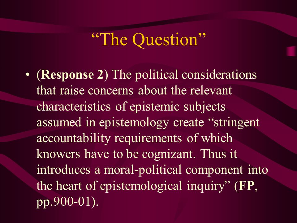 The Question (Response 2) The political considerations that raise concerns about the relevant characteristics of epistemic subjects assumed in epistemology create stringent accountability requirements of which knowers have to be cognizant.
