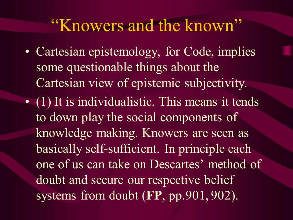 Knowers and the known Cartesian epistemology, for Code, implies some questionable things about the Cartesian view of epistemic subjectivity.