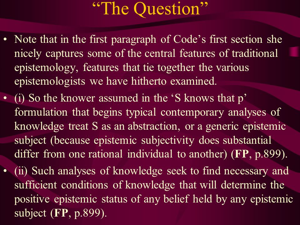 The Question Note that in the first paragraph of Code's first section she nicely captures some of the central features of traditional epistemology, features that tie together the various epistemologists we have hitherto examined.
