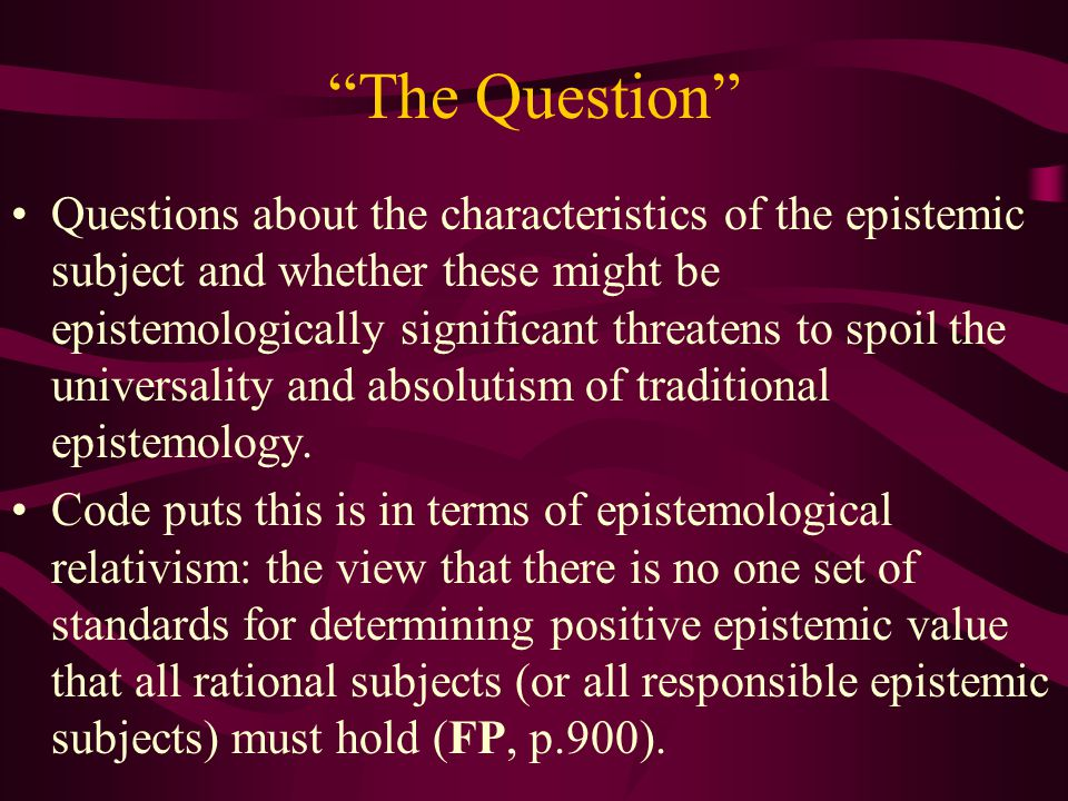 The Question Questions about the characteristics of the epistemic subject and whether these might be epistemologically significant threatens to spoil the universality and absolutism of traditional epistemology.