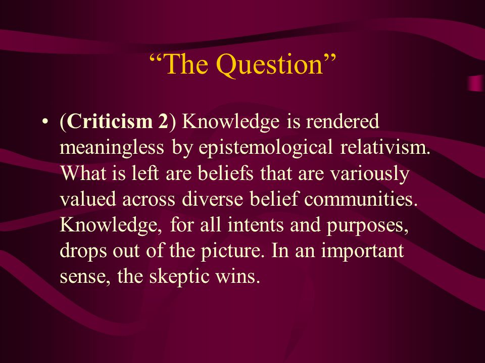 The Question (Criticism 2) Knowledge is rendered meaningless by epistemological relativism.