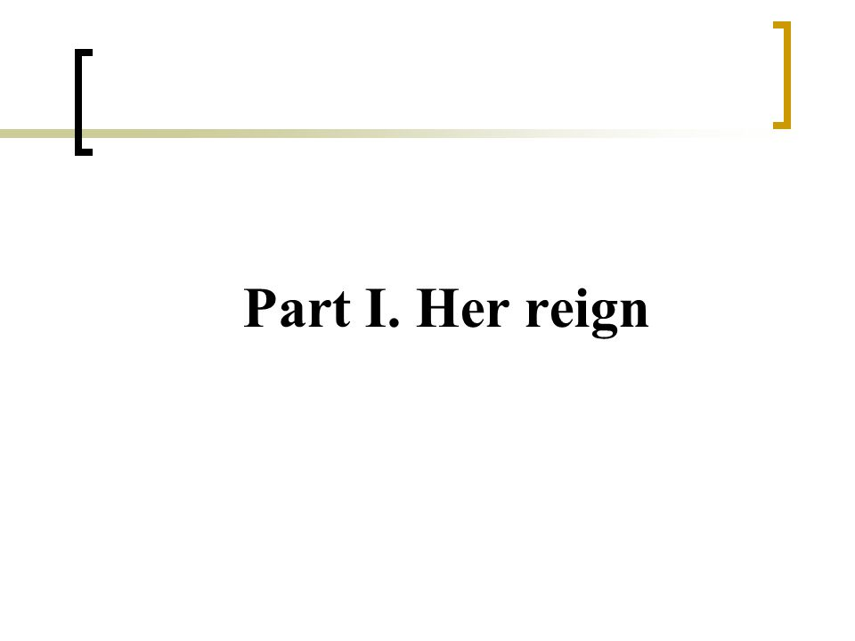 Part I. Her reign