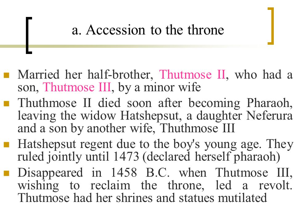 a. Accession to the throne Married her half-brother, Thutmose II, who had a son, Thutmose III, by a minor wife Thuthmose II died soon after becoming P