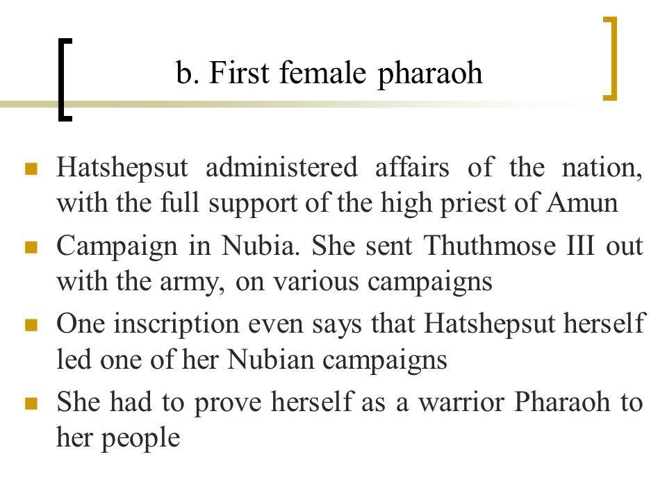 b. First female pharaoh Hatshepsut administered affairs of the nation, with the full support of the high priest of Amun Campaign in Nubia. She sent Th