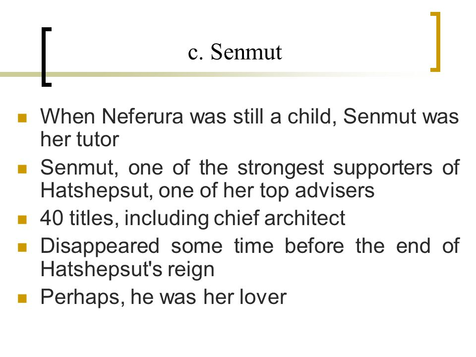 c. Senmut When Neferura was still a child, Senmut was her tutor Senmut, one of the strongest supporters of Hatshepsut, one of her top advisers 40 titl