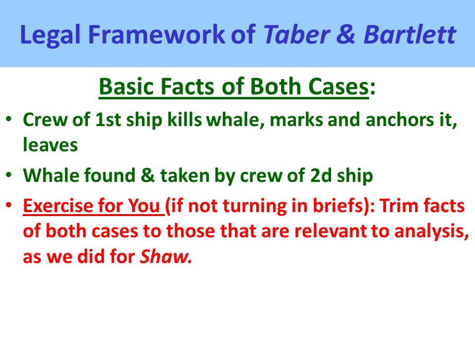 Legal Framework of Taber & Bartlett Basic Facts of Both Cases: Crew of 1st ship kills whale, marks and anchors it, leaves Whale found & taken by crew