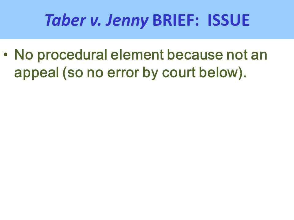 Taber v. Jenny BRIEF: ISSUE No procedural element because not an appeal (so no error by court below).