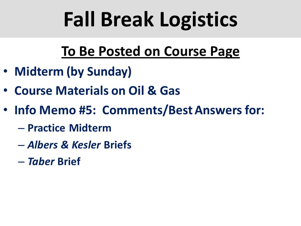 Fall Break Logistics To Be Posted on Course Page Midterm (by Sunday) Course Materials on Oil & Gas Info Memo #5: Comments/Best Answers for: – Practice
