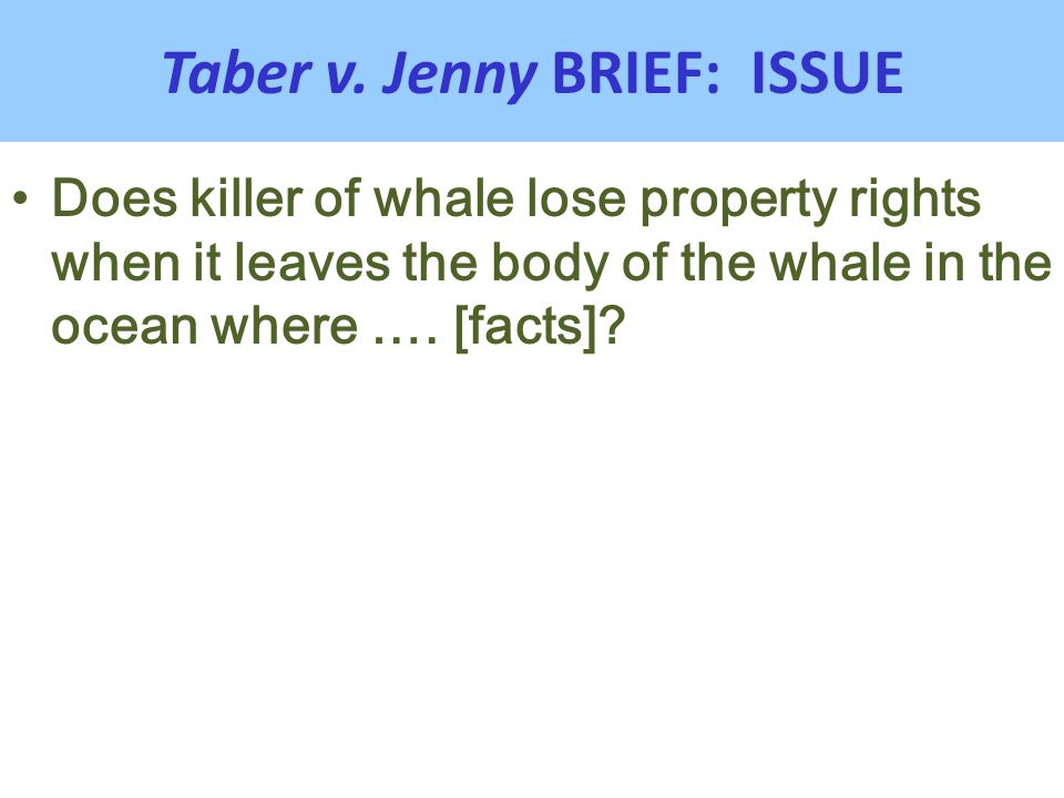 Taber v. Jenny BRIEF: ISSUE Does killer of whale lose property rights when it leaves the body of the whale in the ocean where …. [facts]?