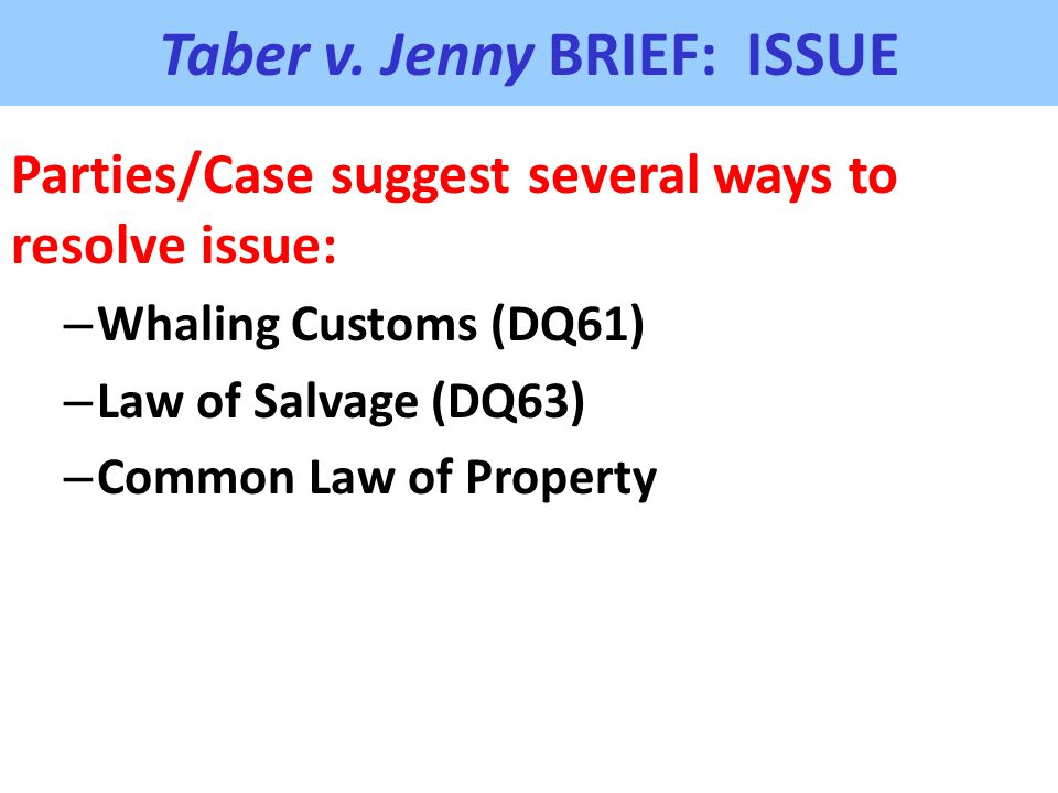 Taber v. Jenny BRIEF: ISSUE Parties/Case suggest several ways to resolve issue: – Whaling Customs (DQ61) – Law of Salvage (DQ63) – Common Law of Prope