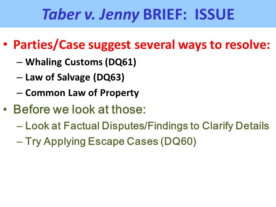 Taber v. Jenny BRIEF: ISSUE Parties/Case suggest several ways to resolve: – Whaling Customs (DQ61) – Law of Salvage (DQ63) – Common Law of Property Be