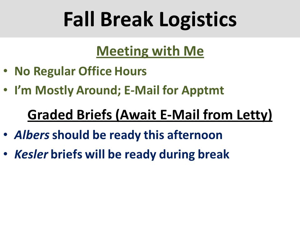 Fall Break Logistics Meeting with Me No Regular Office Hours I'm Mostly Around; E-Mail for Apptmt Graded Briefs (Await E-Mail from Letty) Albers shoul
