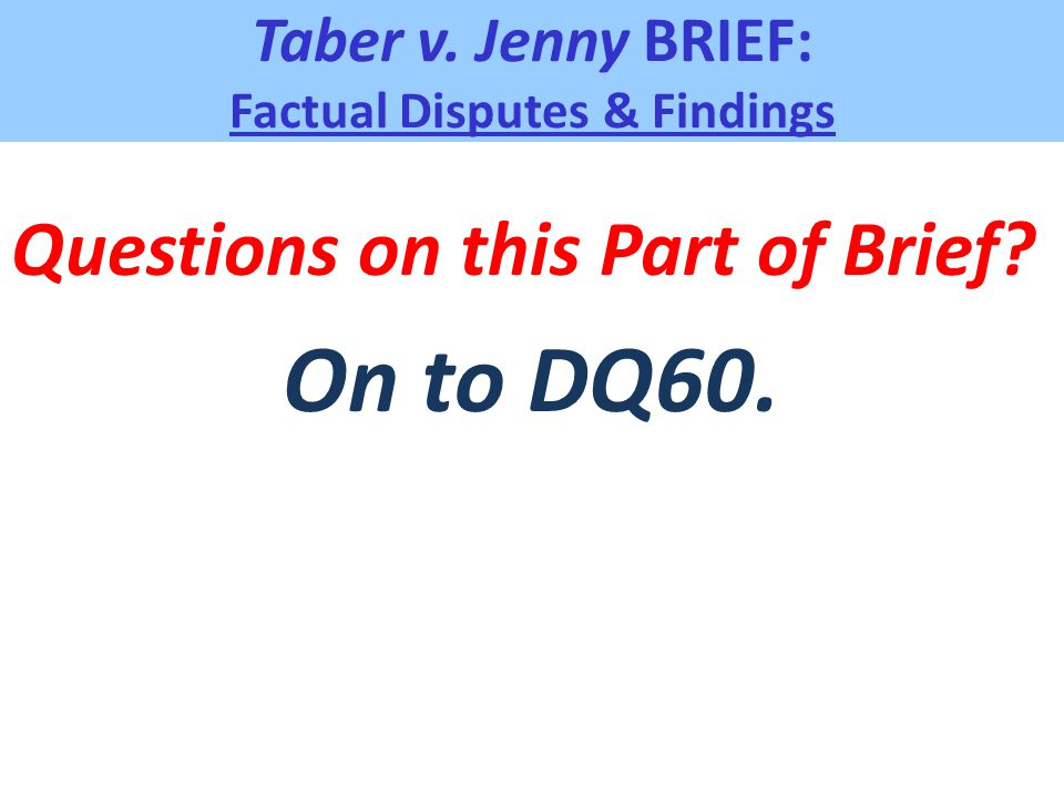 Taber v. Jenny BRIEF: Factual Disputes & Findings Questions on this Part of Brief? On to DQ60.