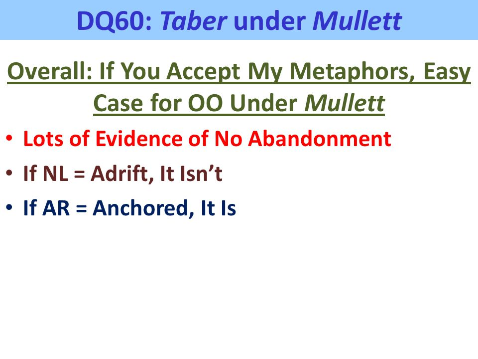 DQ60: Taber under Mullett Overall: If You Accept My Metaphors, Easy Case for OO Under Mullett Lots of Evidence of No Abandonment If NL = Adrift, It Is