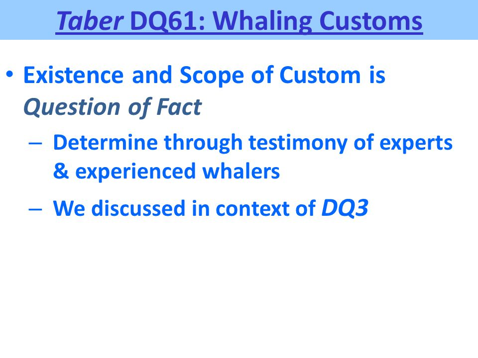 Taber DQ61: Whaling Customs Existence and Scope of Custom is Question of Fact – Determine through testimony of experts & experienced whalers – We disc