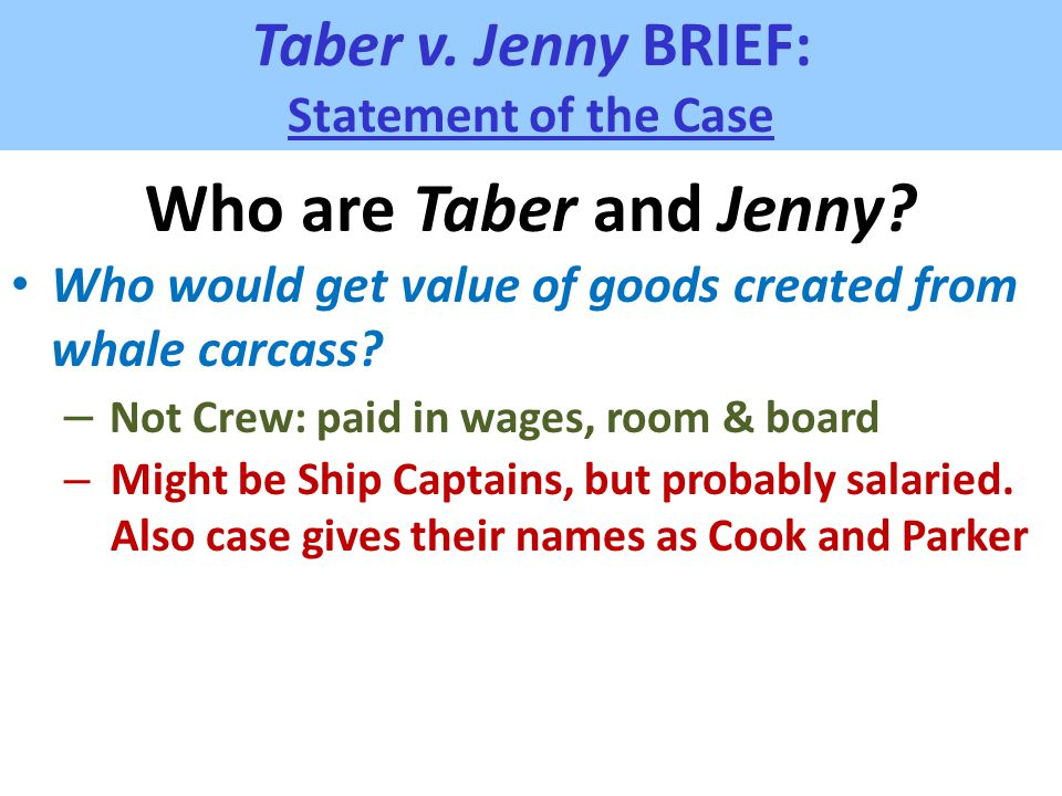 Taber v. Jenny BRIEF: Statement of the Case Who are Taber and Jenny? Who would get value of goods created from whale carcass? – Not Crew: paid in wage