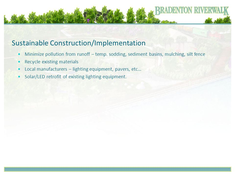Sustainable Construction/Implementation Minimize pollution from runoff – temp. sodding, sediment basins, mulching, silt fence Recycle existing materia