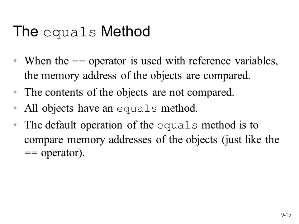 9-15 The equals Method When the == operator is used with reference variables, the memory address of the objects are compared.