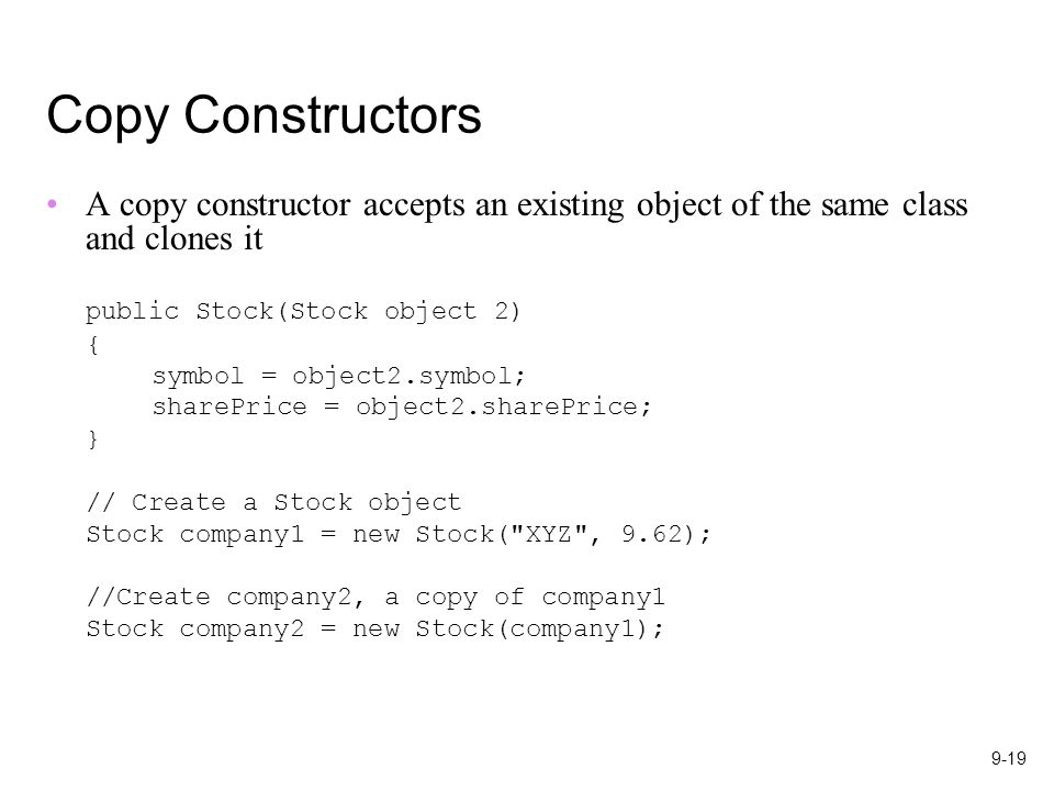 9-19 Copy Constructors A copy constructor accepts an existing object of the same class and clones it public Stock(Stock object 2) { symbol = object2.symbol; sharePrice = object2.sharePrice; } // Create a Stock object Stock company1 = new Stock( XYZ , 9.62); //Create company2, a copy of company1 Stock company2 = new Stock(company1);