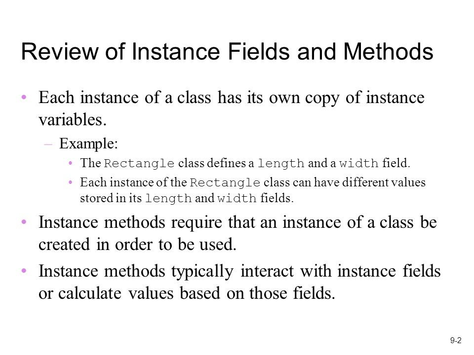 9-2 Review of Instance Fields and Methods Each instance of a class has its own copy of instance variables.