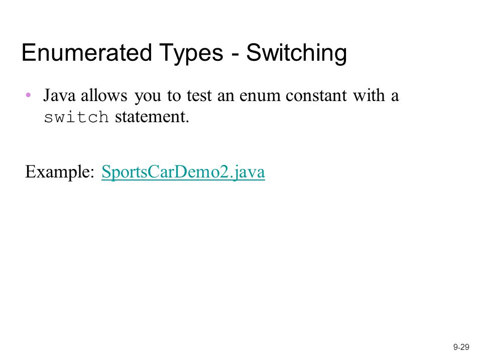 9-29 Enumerated Types - Switching Java allows you to test an enum constant with a switch statement.