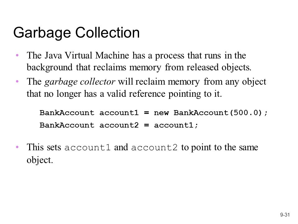9-31 Garbage Collection The Java Virtual Machine has a process that runs in the background that reclaims memory from released objects.