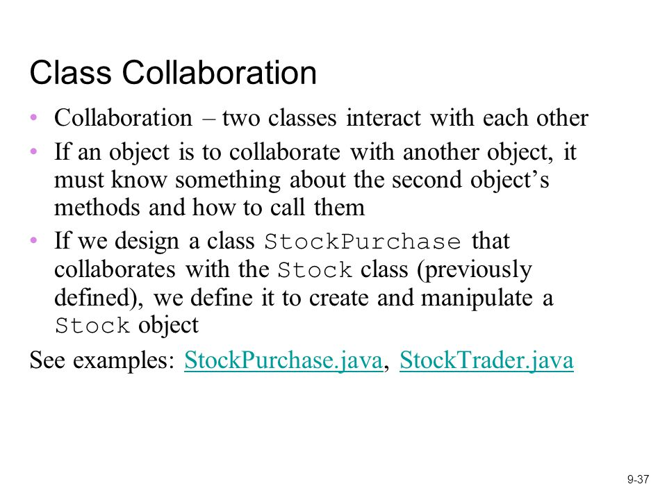 9-37 Class Collaboration Collaboration – two classes interact with each other If an object is to collaborate with another object, it must know something about the second object's methods and how to call them If we design a class StockPurchase that collaborates with the Stock class (previously defined), we define it to create and manipulate a Stock object See examples: StockPurchase.java, StockTrader.javaStockPurchase.javaStockTrader.java