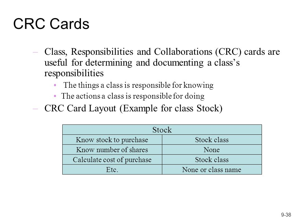9-38 CRC Cards –Class, Responsibilities and Collaborations (CRC) cards are useful for determining and documenting a class's responsibilities The things a class is responsible for knowing The actions a class is responsible for doing –CRC Card Layout (Example for class Stock) Stock Know stock to purchaseStock class Know number of sharesNone Calculate cost of purchaseStock class Etc.None or class name