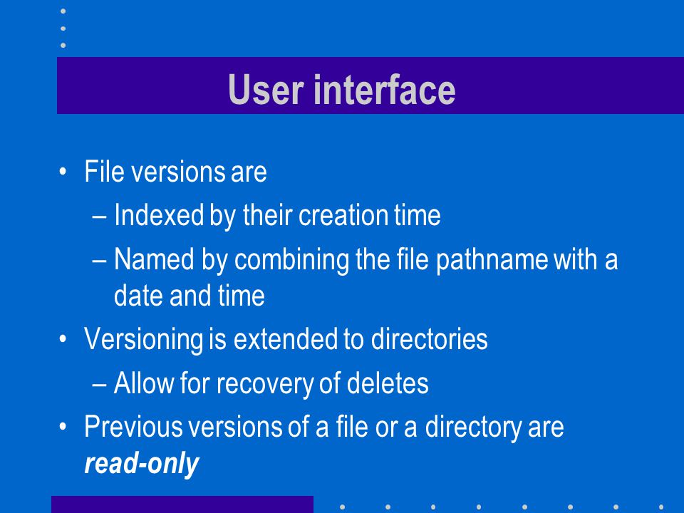 User interface File versions are –Indexed by their creation time –Named by combining the file pathname with a date and time Versioning is extended to directories –Allow for recovery of deletes Previous versions of a file or a directory are read-only